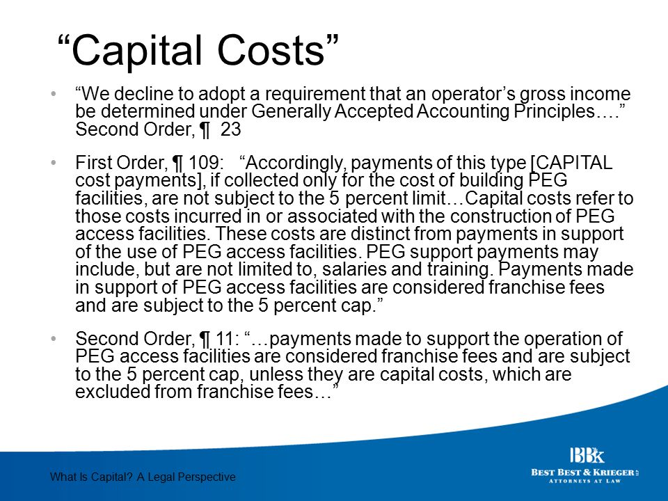 For and in Support First Order, ¶ 109: While Section 622(g)(2)(B) excluded from the term franchise fee any such payments made in support of PEG facilities, it only applies to any franchise in effect on the date of enactment. What Is Capital.