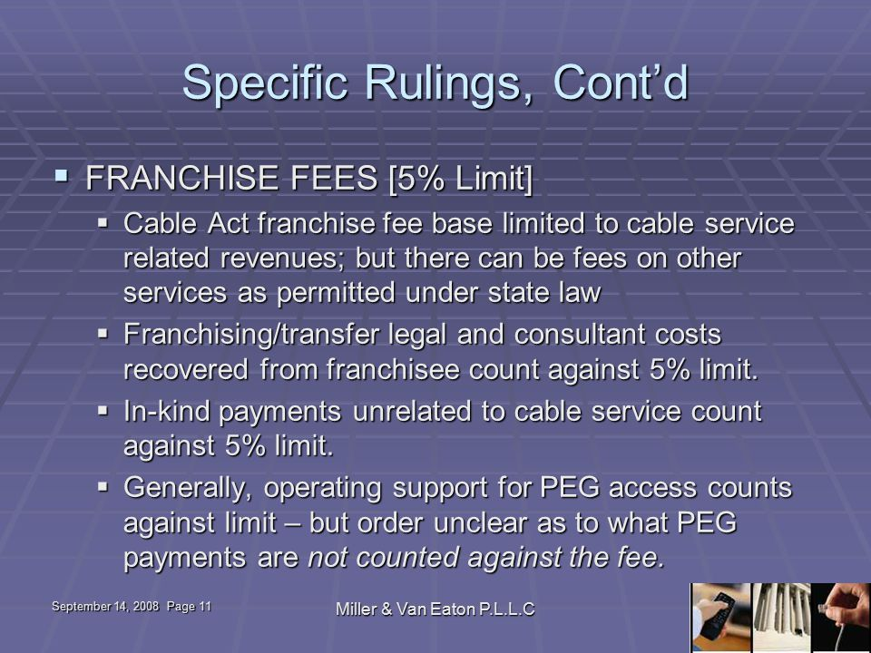 September 14, 2008 Page 11 Miller & Van Eaton P.L.L.C Specific Rulings, Cont'd  FRANCHISE FEES [5% Limit]  Cable Act franchise fee base limited to cable service related revenues; but there can be fees on other services as permitted under state law  Franchising/transfer legal and consultant costs recovered from franchisee count against 5% limit.