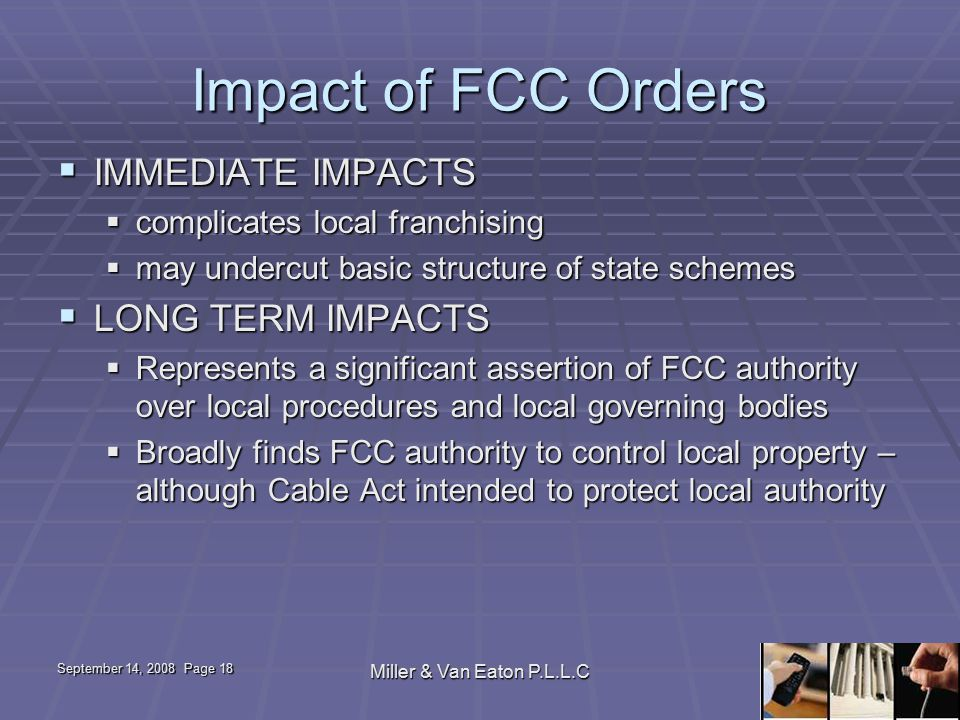 September 14, 2008 Page 18 Miller & Van Eaton P.L.L.C Impact of FCC Orders  IMMEDIATE IMPACTS  complicates local franchising  may undercut basic structure of state schemes  LONG TERM IMPACTS  Represents a significant assertion of FCC authority over local procedures and local governing bodies  Broadly finds FCC authority to control local property – although Cable Act intended to protect local authority