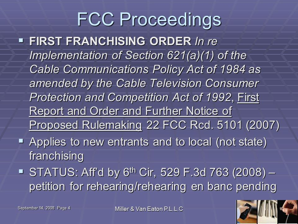 September 14, 2008 Page 4 Miller & Van Eaton P.L.L.C FCC Proceedings  FIRST FRANCHISING ORDER In re Implementation of Section 621(a)(1) of the Cable Communications Policy Act of 1984 as amended by the Cable Television Consumer Protection and Competition Act of 1992, First Report and Order and Further Notice of Proposed Rulemaking 22 FCC Rcd.