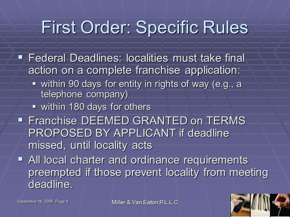 September 14, 2008 Page 9 Miller & Van Eaton P.L.L.C First Order: Specific Rules  Federal Deadlines: localities must take final action on a complete franchise application:  within 90 days for entity in rights of way (e.g., a telephone company)  within 180 days for others  Franchise DEEMED GRANTED on TERMS PROPOSED BY APPLICANT if deadline missed, until locality acts  All local charter and ordinance requirements preempted if those prevent locality from meeting deadline.