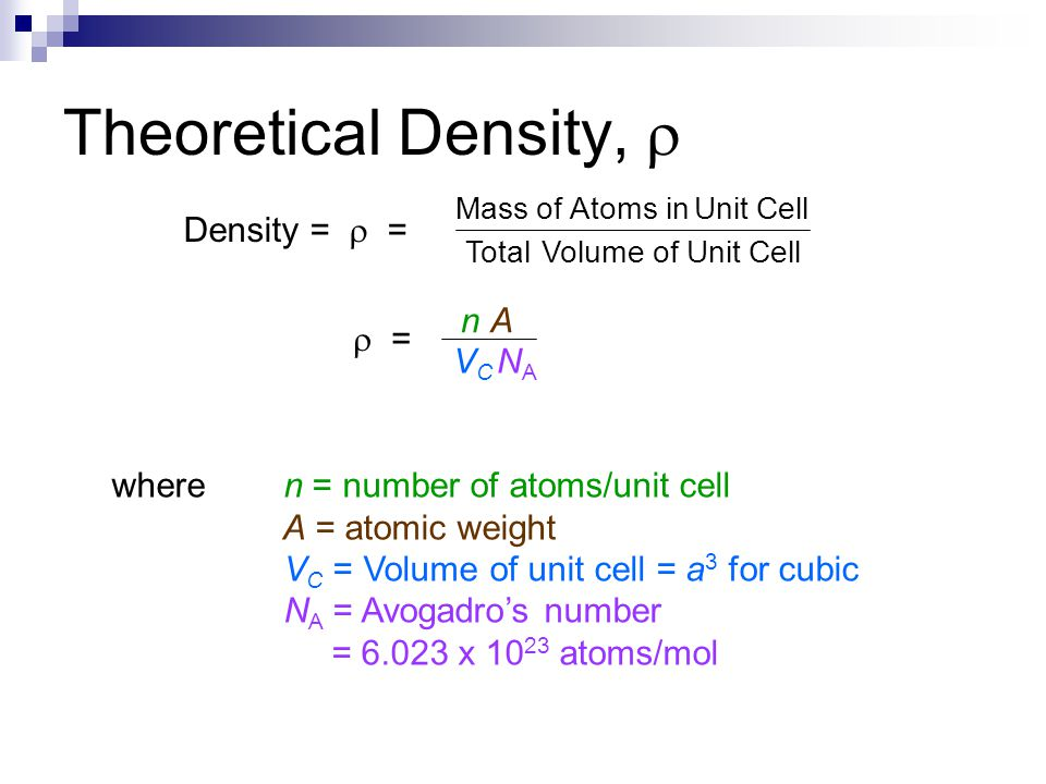 Theoretical Density,  where n = number of atoms/unit cell A = atomic weight V C = Volume of unit cell = a 3 for cubic N A = Avogadro's number = 6.023 x 10 23 atoms/mol Density =  = VC NAVC NA n An A  = Cell Unit of VolumeTotal Cell Unit in Atomsof Mass