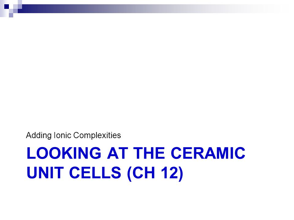LOOKING AT THE CERAMIC UNIT CELLS (CH 12) Adding Ionic Complexities