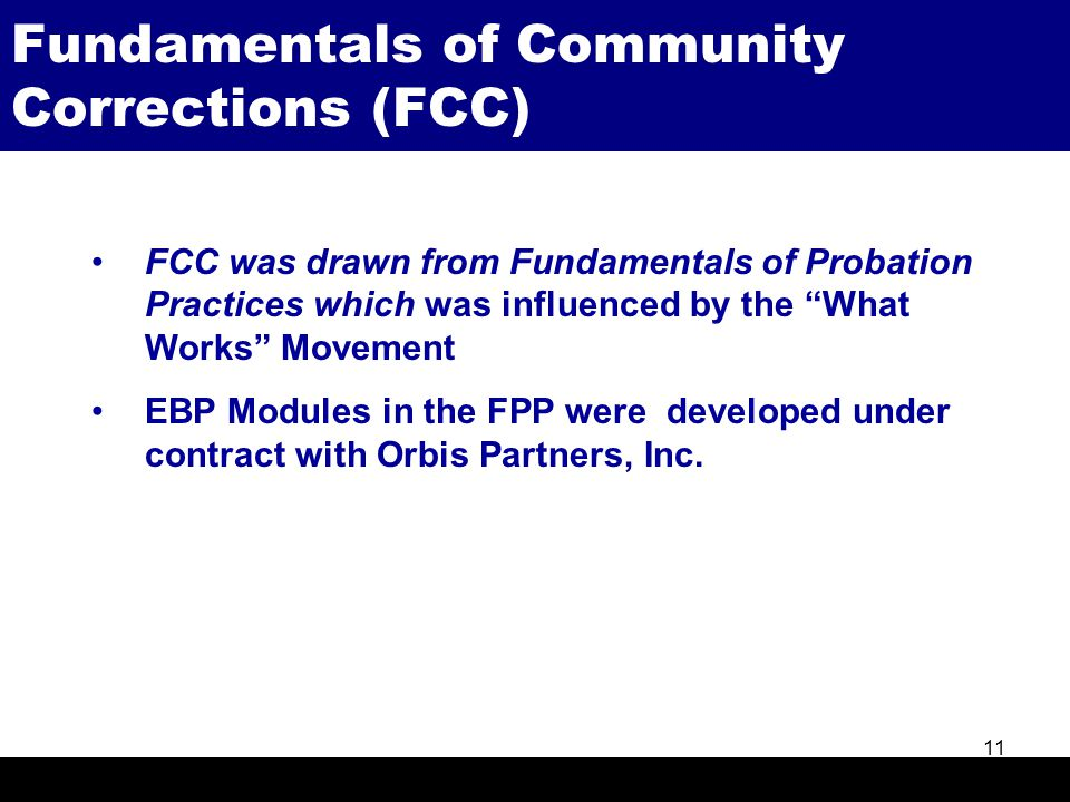 "Fundamentals of Community Corrections (FCC) 11 FCC was drawn from Fundamentals of Probation Practices which was influenced by the ""What Works"" Movemen"