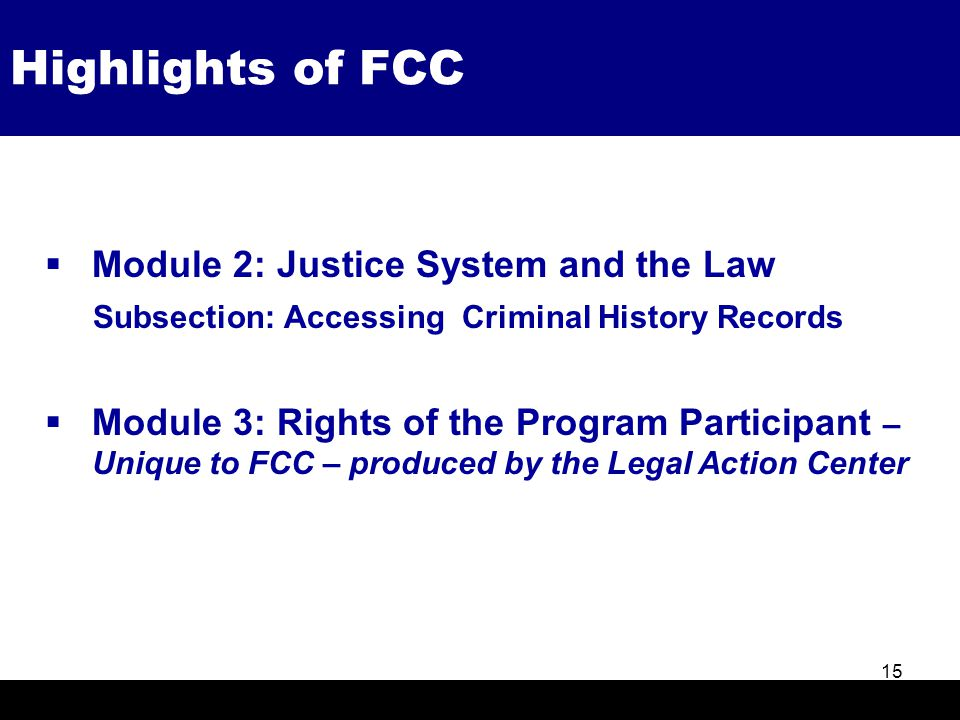 Highlights of FCC 15  Module 2: Justice System and the Law Subsection: Accessing Criminal History Records  Module 3: Rights of the Program Participa