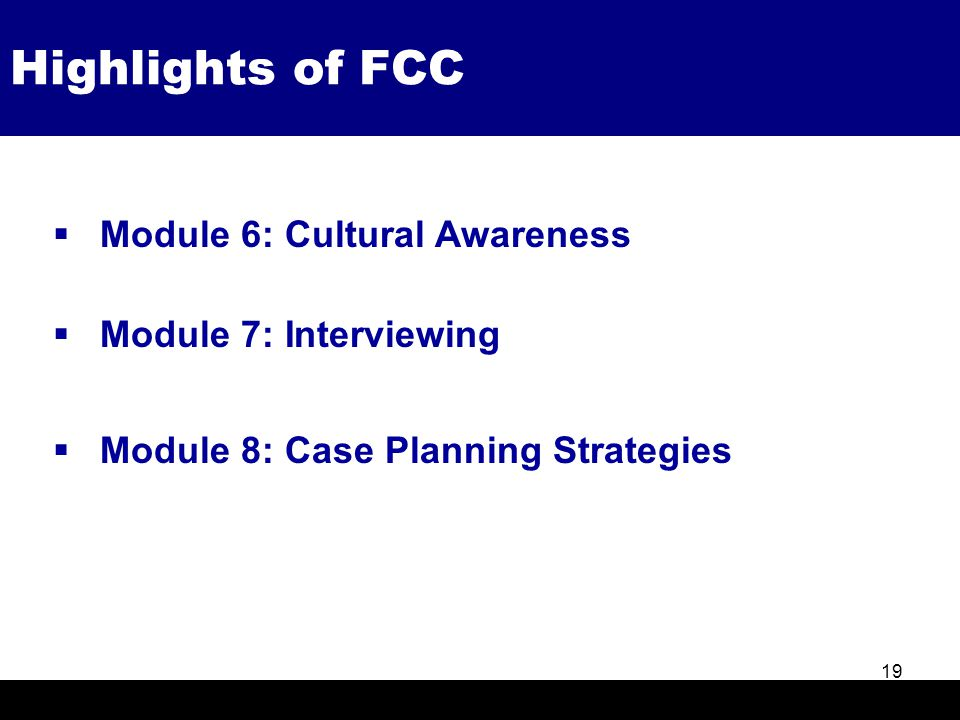 Highlights of FCC 19  Module 6: Cultural Awareness  Module 7: Interviewing  Module 8: Case Planning Strategies