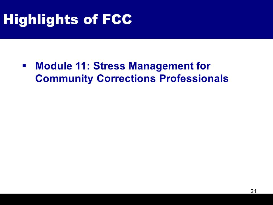 Highlights of FCC 21  Module 11: Stress Management for Community Corrections Professionals