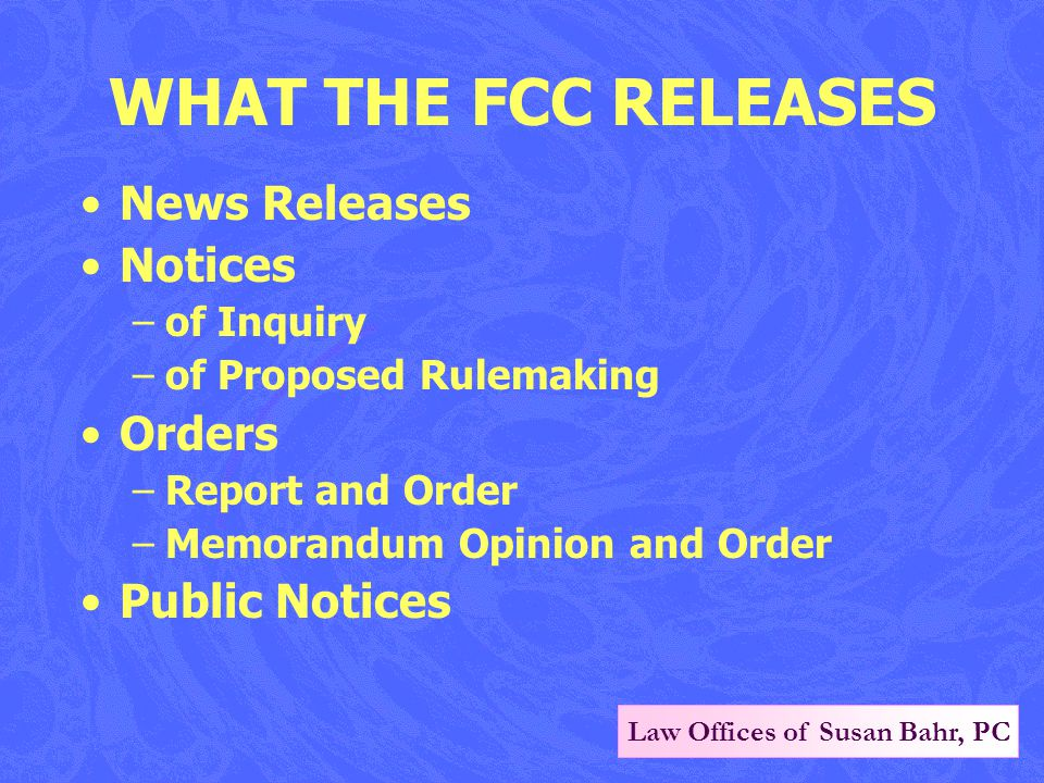 Law Offices of Susan Bahr, PC WHAT THE FCC RELEASES News Releases Notices –of Inquiry –of Proposed Rulemaking Orders –Report and Order –Memorandum Opinion and Order Public Notices