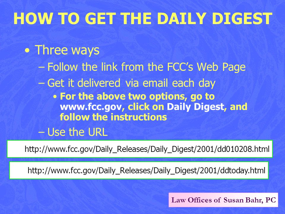 Law Offices of Susan Bahr, PC HOW TO GET THE DAILY DIGEST Three ways –Follow the link from the FCC's Web Page –Get it delivered via email each day For the above two options, go to www.fcc.gov, click on Daily Digest, and follow the instructions –Use the URL http://www.fcc.gov/Daily_Releases/Daily_Digest/2001/dd010208.html http://www.fcc.gov/Daily_Releases/Daily_Digest/2001/ddtoday.html