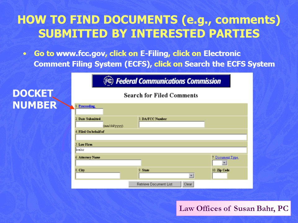 Law Offices of Susan Bahr, PC HOW TO FIND DOCUMENTS (e.g., comments) SUBMITTED BY INTERESTED PARTIES Go to www.fcc.gov, click on E-Filing, click on Electronic Comment Filing System (ECFS), click on Search the ECFS System DOCKET NUMBER