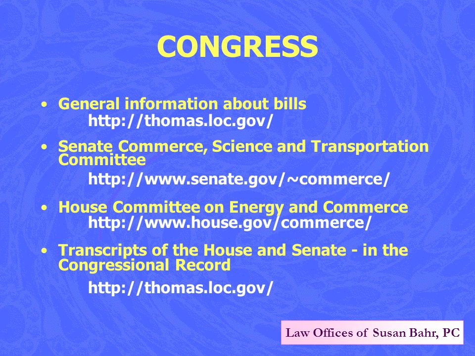 Law Offices of Susan Bahr, PC CONGRESS General information about bills http://thomas.loc.gov/ Senate Commerce, Science and Transportation Committee http://www.senate.gov/~commerce/ House Committee on Energy and Commerce http://www.house.gov/commerce/ Transcripts of the House and Senate - in the Congressional Record http://thomas.loc.gov/