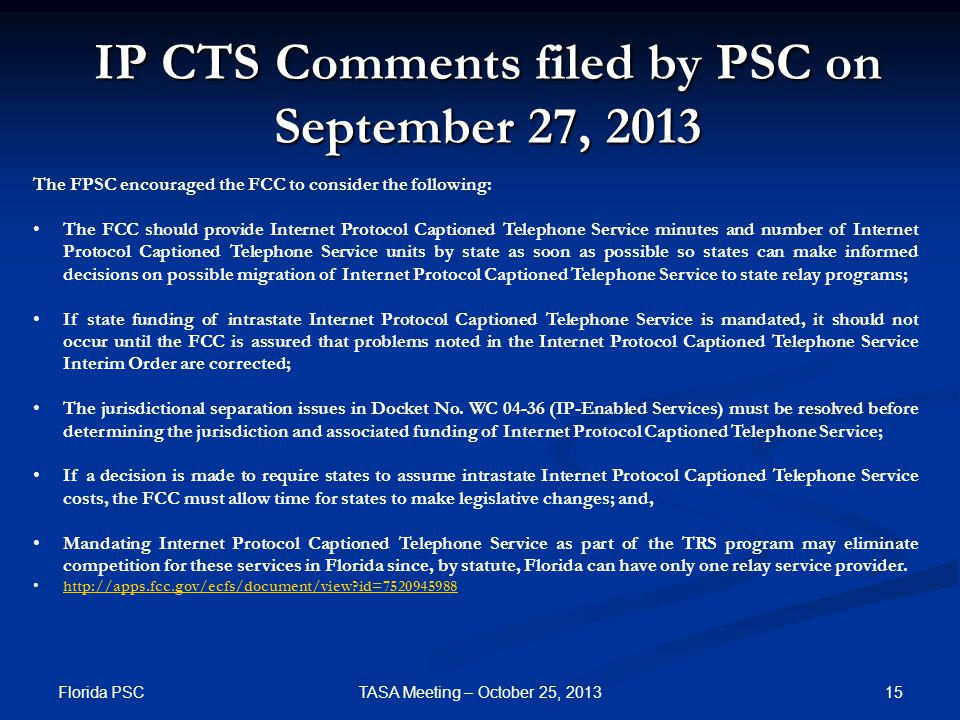 IP CTS Comments filed by PSC on September 27, 2013 The FPSC encouraged the FCC to consider the following: The FCC should provide Internet Protocol Captioned Telephone Service minutes and number of Internet Protocol Captioned Telephone Service units by state as soon as possible so states can make informed decisions on possible migration of Internet Protocol Captioned Telephone Service to state relay programs; If state funding of intrastate Internet Protocol Captioned Telephone Service is mandated, it should not occur until the FCC is assured that problems noted in the Internet Protocol Captioned Telephone Service Interim Order are corrected; The jurisdictional separation issues in Docket No.