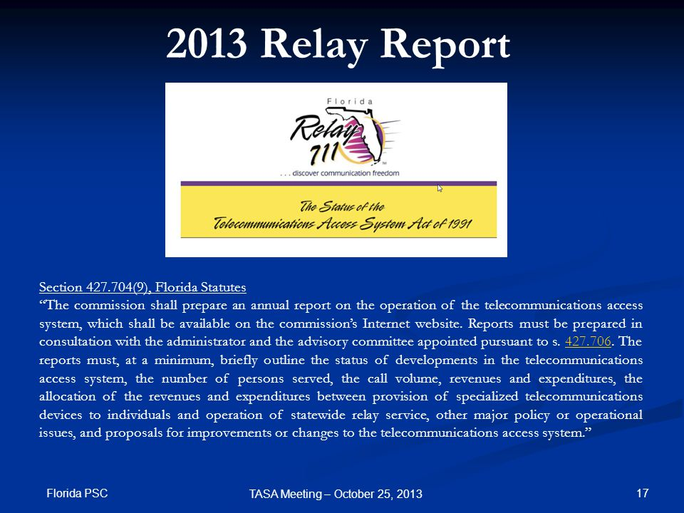 2013 Relay Report Section 427.704(9), Florida Statutes The commission shall prepare an annual report on the operation of the telecommunications access system, which shall be available on the commission's Internet website.