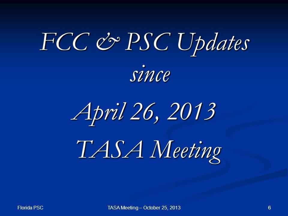 FCC & PSC Updates since April 26, 2013 TASA Meeting TASA Meeting Florida PSC TASA Meeting – October 25, 20136