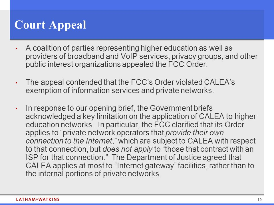 10 Court Appeal A coalition of parties representing higher education as well as providers of broadband and VoIP services, privacy groups, and other public interest organizations appealed the FCC Order.