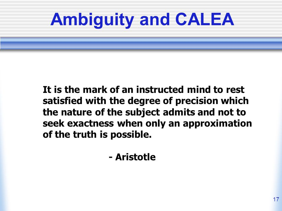 17 Ambiguity and CALEA It is the mark of an instructed mind to rest satisfied with the degree of precision which the nature of the subject admits and not to seek exactness when only an approximation of the truth is possible.