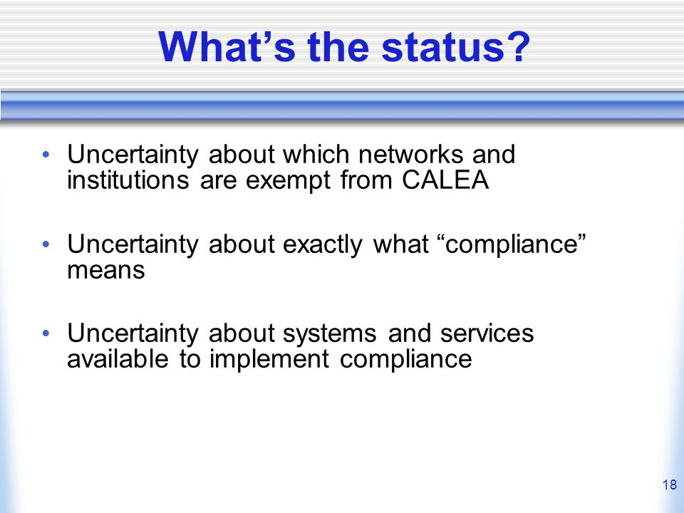 """18 What's the status? Uncertainty about which networks and institutions are exempt from CALEA Uncertainty about exactly what """"compliance"""" means Uncert"""
