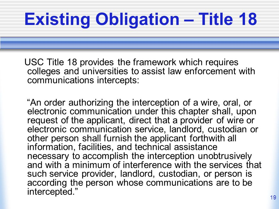 19 Existing Obligation – Title 18 USC Title 18 provides the framework which requires colleges and universities to assist law enforcement with communications intercepts: An order authorizing the interception of a wire, oral, or electronic communication under this chapter shall, upon request of the applicant, direct that a provider of wire or electronic communication service, landlord, custodian or other person shall furnish the applicant forthwith all information, facilities, and technical assistance necessary to accomplish the interception unobtrusively and with a minimum of interference with the services that such service provider, landlord, custodian, or person is according the person whose communications are to be intercepted.