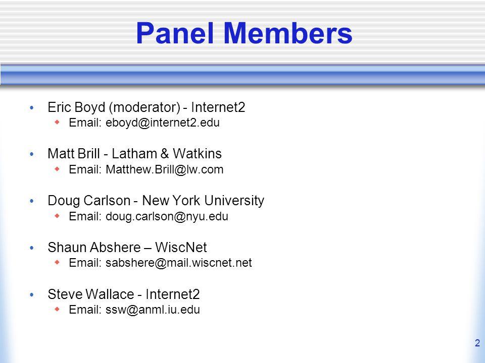 2 Panel Members Eric Boyd (moderator) - Internet2  Email: eboyd@internet2.edu Matt Brill - Latham & Watkins  Email: Matthew.Brill@lw.com Doug Carlson - New York University  Email: doug.carlson@nyu.edu Shaun Abshere – WiscNet  Email: sabshere@mail.wiscnet.net Steve Wallace - Internet2  Email: ssw@anml.iu.edu