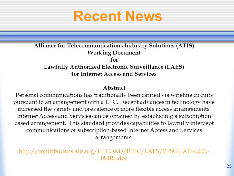 23 Recent News Alliance for Telecommunications Industry Solutions (ATIS) Working Document for Lawfully Authorized Electronic Surveillance (LAES) for I