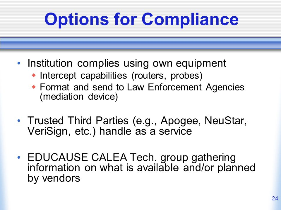 24 Options for Compliance Institution complies using own equipment  Intercept capabilities (routers, probes)  Format and send to Law Enforcement Agencies (mediation device) Trusted Third Parties (e.g., Apogee, NeuStar, VeriSign, etc.) handle as a service EDUCAUSE CALEA Tech.