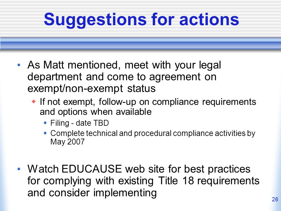 26 Suggestions for actions As Matt mentioned, meet with your legal department and come to agreement on exempt/non-exempt status  If not exempt, follow-up on compliance requirements and options when available  Filing - date TBD  Complete technical and procedural compliance activities by May 2007 Watch EDUCAUSE web site for best practices for complying with existing Title 18 requirements and consider implementing