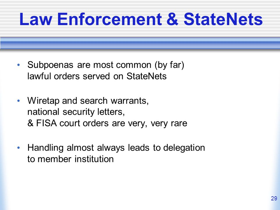 29 Law Enforcement & StateNets Subpoenas are most common (by far) lawful orders served on StateNets Wiretap and search warrants, national security let