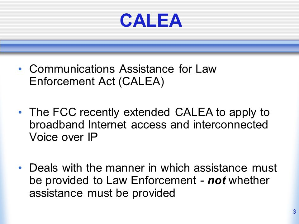 3 CALEA Communications Assistance for Law Enforcement Act (CALEA) The FCC recently extended CALEA to apply to broadband Internet access and interconnected Voice over IP Deals with the manner in which assistance must be provided to Law Enforcement - not whether assistance must be provided