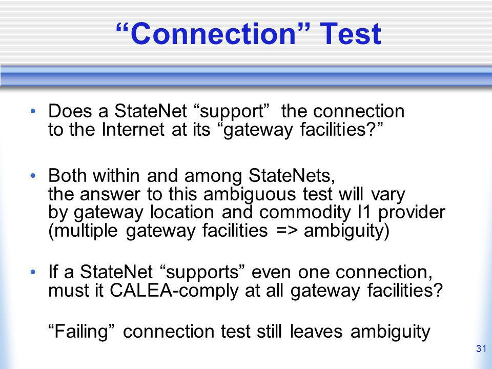 31 Connection Test Does a StateNet support the connection to the Internet at its gateway facilities Both within and among StateNets, the answer to this ambiguous test will vary by gateway location and commodity I1 provider (multiple gateway facilities => ambiguity) If a StateNet supports even one connection, must it CALEA-comply at all gateway facilities.