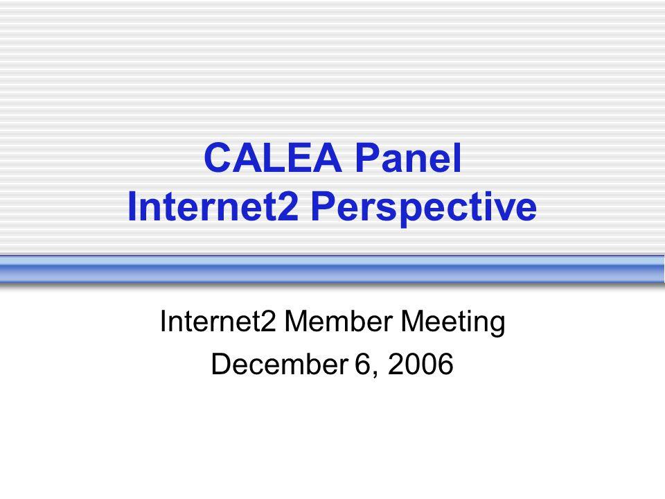 CALEA Panel Internet2 Perspective Internet2 Member Meeting December 6, 2006
