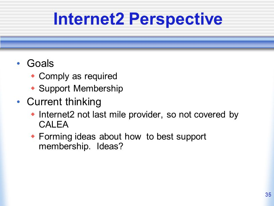 35 Internet2 Perspective Goals  Comply as required  Support Membership Current thinking  Internet2 not last mile provider, so not covered by CALEA