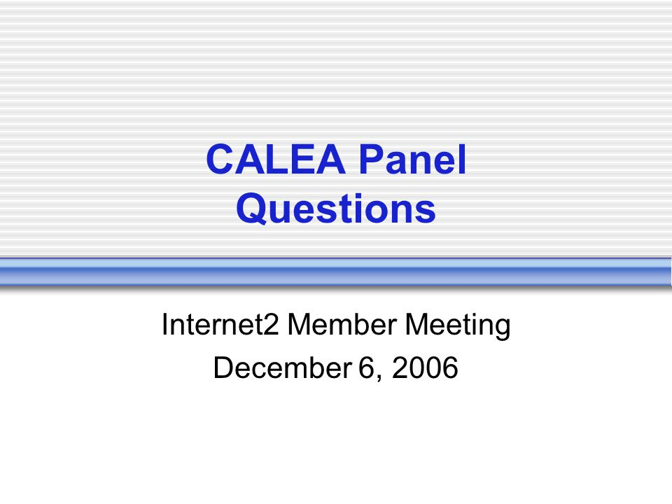 CALEA Panel Questions Internet2 Member Meeting December 6, 2006
