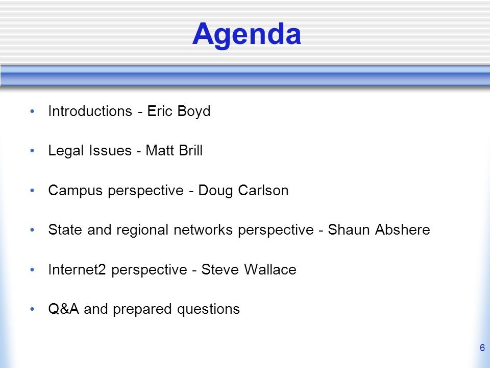 6 Agenda Introductions - Eric Boyd Legal Issues - Matt Brill Campus perspective - Doug Carlson State and regional networks perspective - Shaun Abshere Internet2 perspective - Steve Wallace Q&A and prepared questions