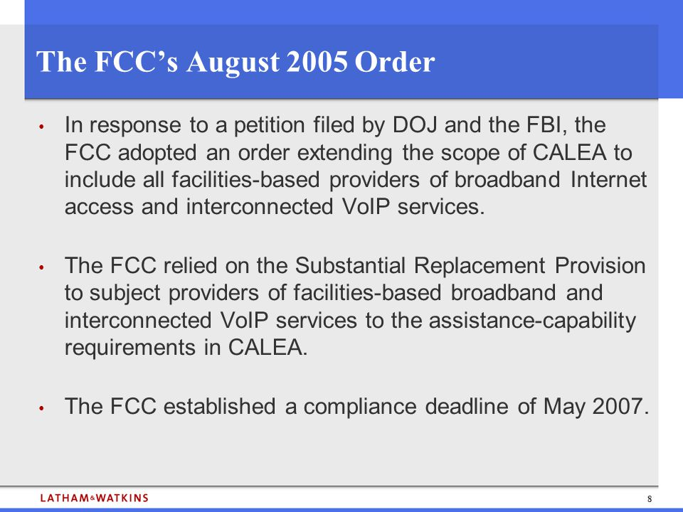 8 The FCC's August 2005 Order In response to a petition filed by DOJ and the FBI, the FCC adopted an order extending the scope of CALEA to include all