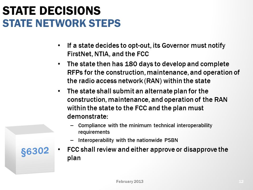 If a state decides to opt-out, its Governor must notify FirstNet, NTIA, and the FCC The state then has 180 days to develop and complete RFPs for the construction, maintenance, and operation of the radio access network (RAN) within the state The state shall submit an alternate plan for the construction, maintenance, and operation of the RAN within the state to the FCC and the plan must demonstrate: – Compliance with the minimum technical interoperability requirements – Interoperability with the nationwide PSBN FCC shall review and either approve or disapprove the plan STATE NETWORK STEPS STATE DECISIONS 12February 2013