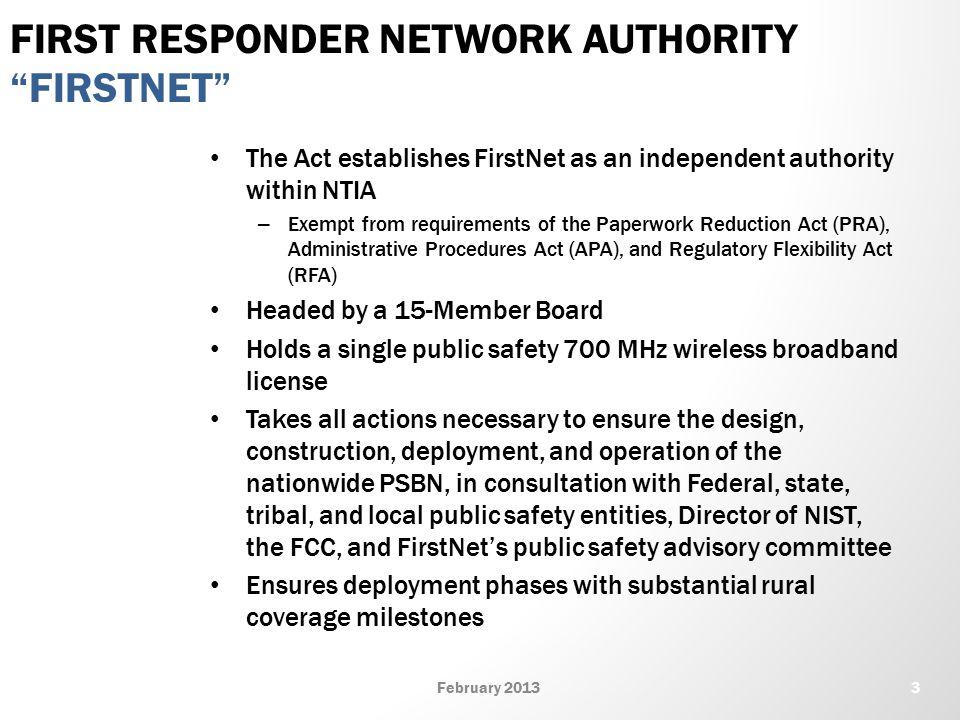 The Act establishes FirstNet as an independent authority within NTIA – Exempt from requirements of the Paperwork Reduction Act (PRA), Administrative Procedures Act (APA), and Regulatory Flexibility Act (RFA) Headed by a 15-Member Board Holds a single public safety 700 MHz wireless broadband license Takes all actions necessary to ensure the design, construction, deployment, and operation of the nationwide PSBN, in consultation with Federal, state, tribal, and local public safety entities, Director of NIST, the FCC, and FirstNet's public safety advisory committee Ensures deployment phases with substantial rural coverage milestones FIRSTNET FIRST RESPONDER NETWORK AUTHORITY 3February 2013