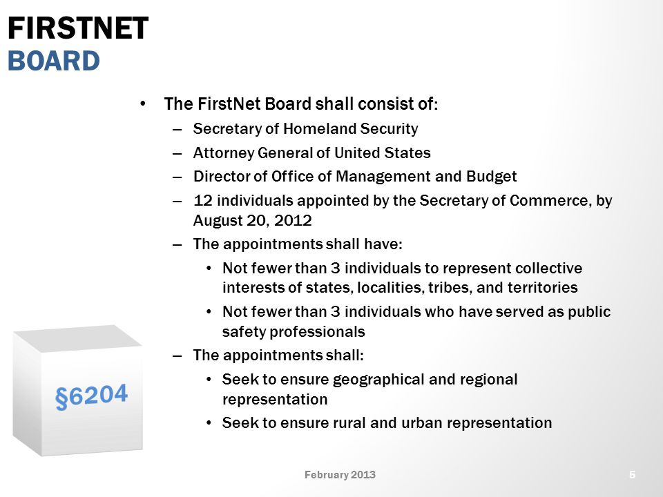 The FirstNet Board shall consist of: – Secretary of Homeland Security – Attorney General of United States – Director of Office of Management and Budget – 12 individuals appointed by the Secretary of Commerce, by August 20, 2012 – The appointments shall have: Not fewer than 3 individuals to represent collective interests of states, localities, tribes, and territories Not fewer than 3 individuals who have served as public safety professionals – The appointments shall: Seek to ensure geographical and regional representation Seek to ensure rural and urban representation BOARD FIRSTNET 5February 2013