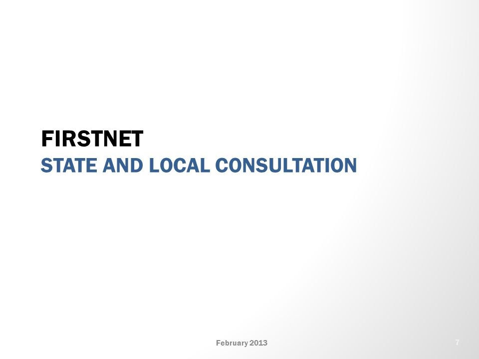 FIRSTNET STATE AND LOCAL CONSULTATION February 2013 7