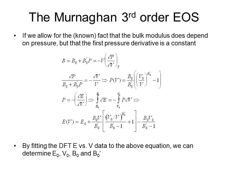 The Murnaghan 3 rd order EOS If we allow for the (known) fact that the bulk modulus does depend on pressure, but that the first pressure derivative is a constant By fitting the DFT E vs.