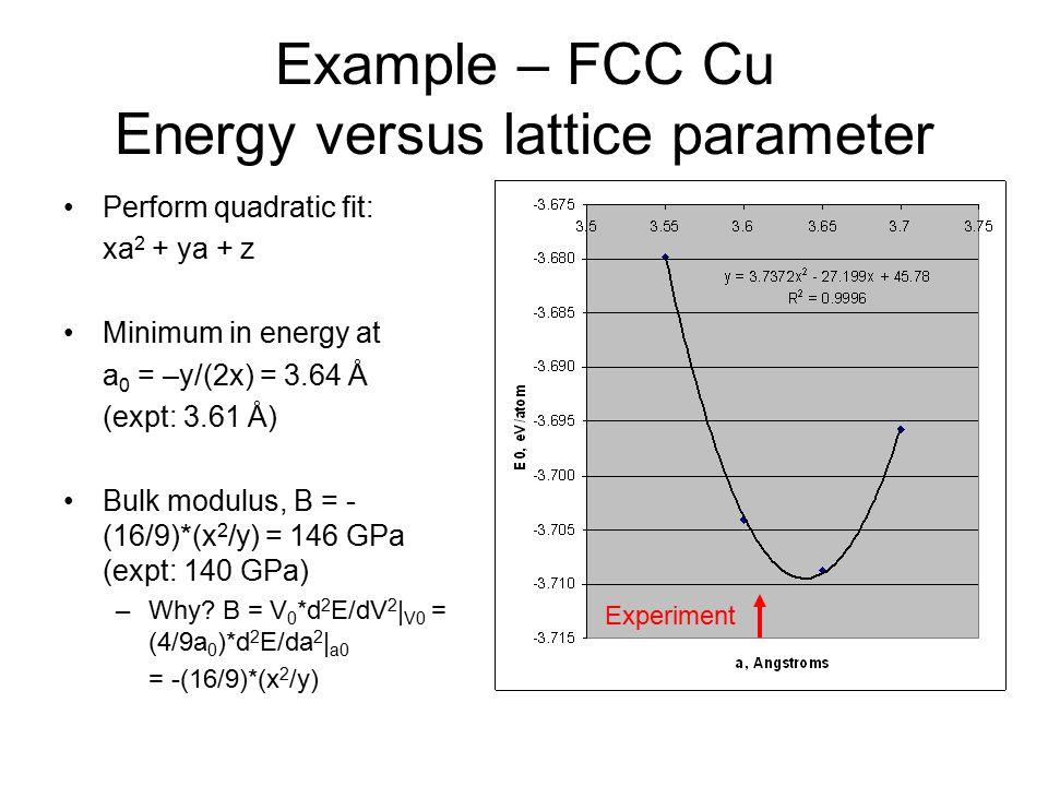 Example – FCC Cu Energy versus lattice parameter Perform quadratic fit: xa 2 + ya + z Minimum in energy at a 0 = –y/(2x) = 3.64 Å (expt: 3.61 Å) Bulk modulus, B = - (16/9)*(x 2 /y) = 146 GPa (expt: 140 GPa) –Why.