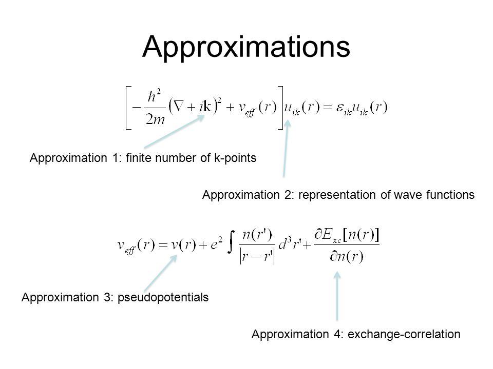 Approximations Approximation 1: finite number of k-points Approximation 2: representation of wave functions Approximation 3: pseudopotentials Approximation 4: exchange-correlation
