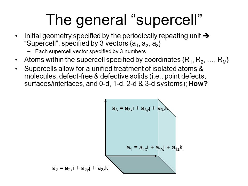 The general supercell Initial geometry specified by the periodically repeating unit  Supercell , specified by 3 vectors {a 1, a 2, a 3 } –Each supercell vector specified by 3 numbers Atoms within the supercell specified by coordinates {R 1, R 2, …, R M } Supercells allow for a unified treatment of isolated atoms & molecules, defect-free & defective solids (i.e., point defects, surfaces/interfaces, and 0-d, 1-d, 2-d & 3-d systems); How.