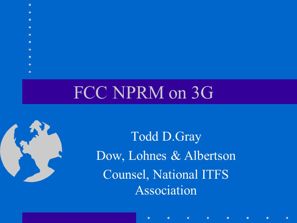 FCC NPRM on 3G Todd D.Gray Dow, Lohnes & Albertson Counsel, National ITFS Association