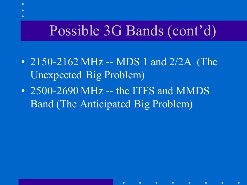 Possible 3G Bands (cont'd) 2150-2162 MHz -- MDS 1 and 2/2A (The Unexpected Big Problem) 2500-2690 MHz -- the ITFS and MMDS Band (The Anticipated Big Problem)