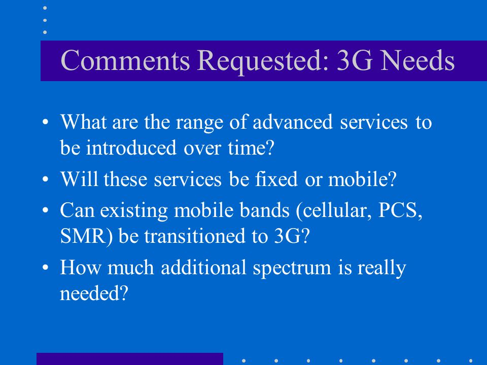 Comments Requested: 3G Needs What are the range of advanced services to be introduced over time.