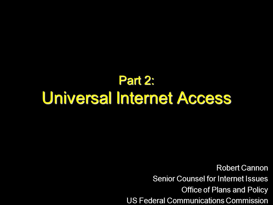 Part 2: Universal Internet Access Robert Cannon Senior Counsel for Internet Issues Office of Plans and Policy US Federal Communications Commission