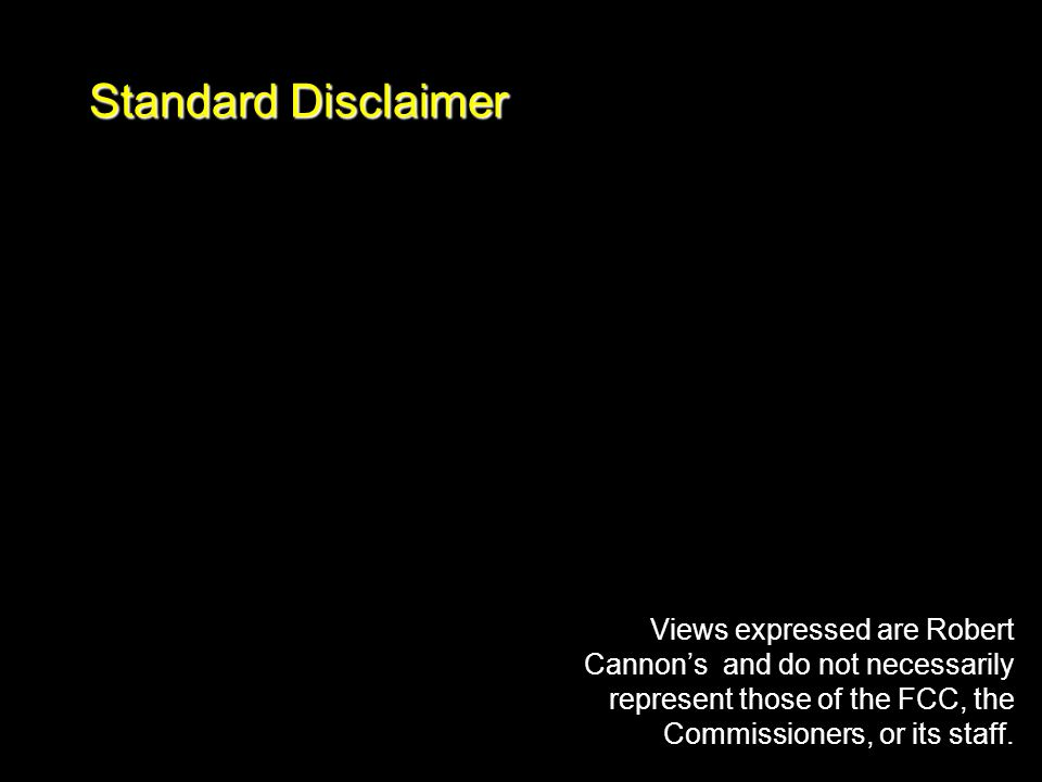 Standard Disclaimer Views expressed are Robert Cannon's and do not necessarily represent those of the FCC, the Commissioners, or its staff.