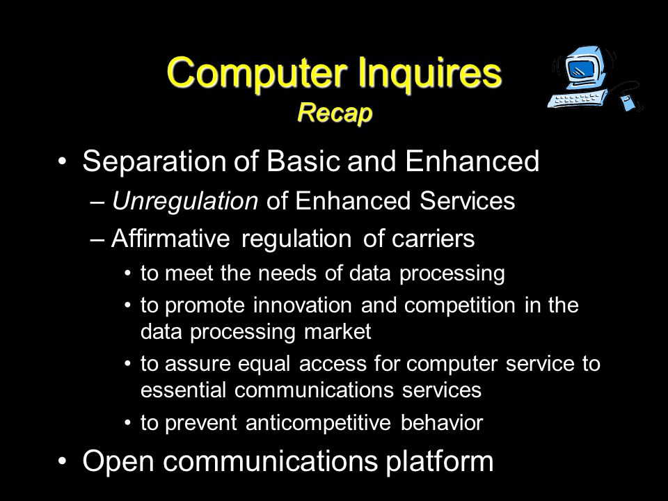 Computer Inquires Recap Separation of Basic and Enhanced –Unregulation of Enhanced Services –Affirmative regulation of carriers to meet the needs of data processing to promote innovation and competition in the data processing market to assure equal access for computer service to essential communications services to prevent anticompetitive behavior Open communications platform