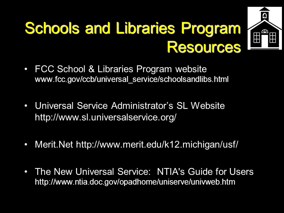 Schools and Libraries Program Resources FCC School & Libraries Program website www.fcc.gov/ccb/universal_service/schoolsandlibs.html Universal Service Administrator's SL Website http://www.sl.universalservice.org/ Merit.Net http://www.merit.edu/k12.michigan/usf/ The New Universal Service: NTIA s Guide for Users http://www.ntia.doc.gov/opadhome/uniserve/univweb.htm
