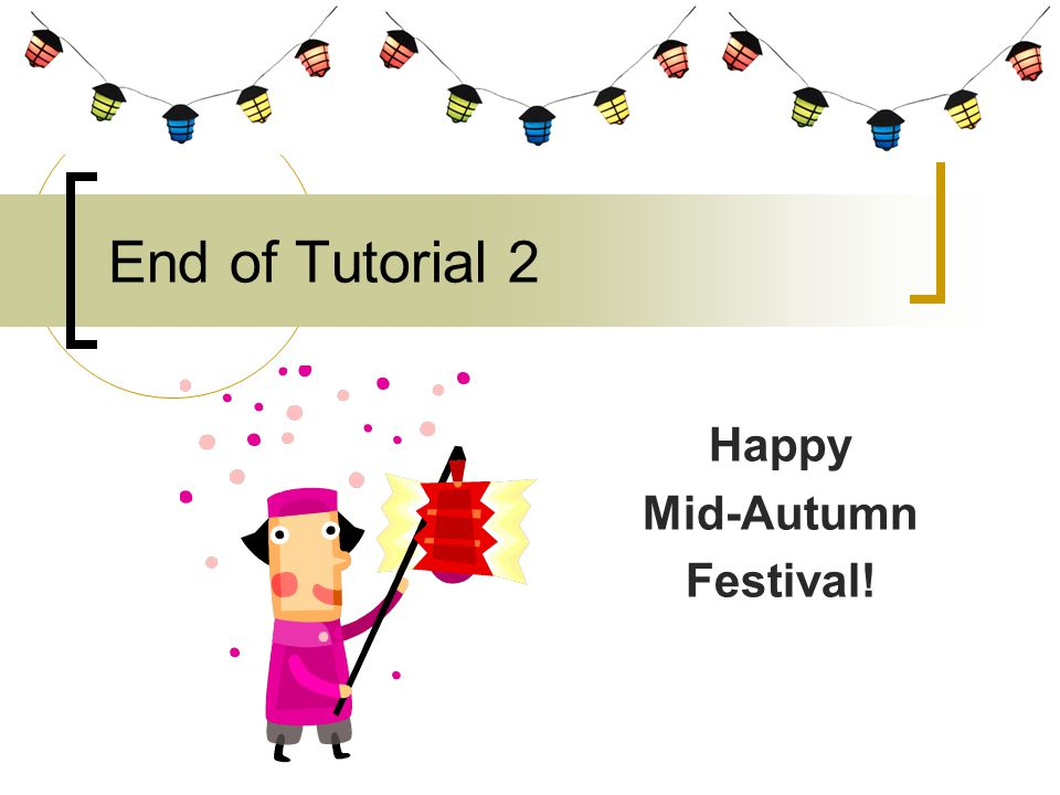 End of Tutorial 2 Happy Mid-Autumn Festival!